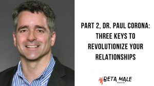 Part 2, Dr. Paul Corona: Three Keys to Revolutionize Your Relationships   Episode 17