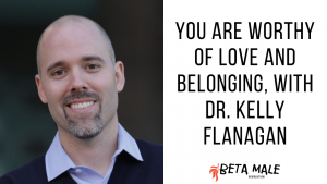 You are Worthy of Love and Belonging, with Dr. Kelly Flanagan | Episode 33